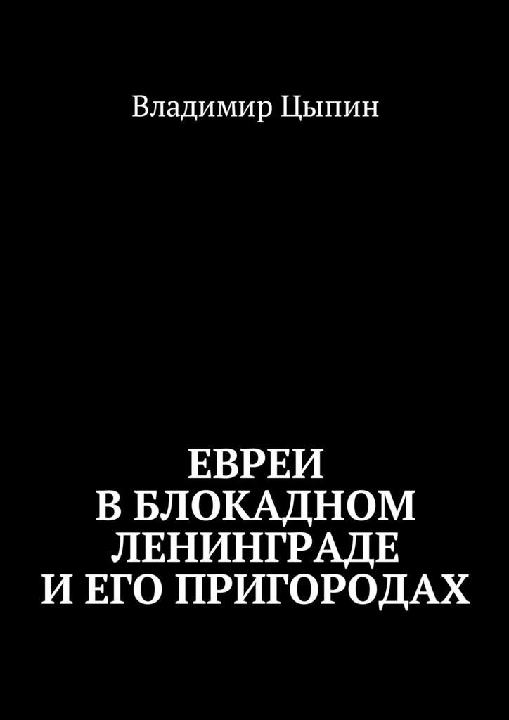 Владимир Цыпин Евреи вблокадном Ленинграде и его пригородах