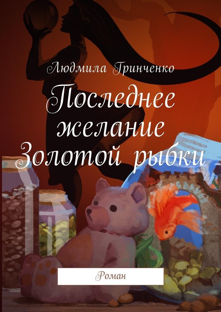 Людмила Гринченко Последнее желание Золотой рыбки. Роман дорого