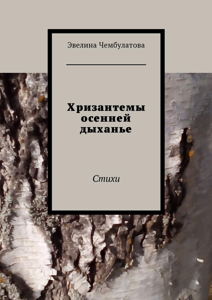 Эвелина Чембулатова Хризантемы осенней дыханье. Стихи