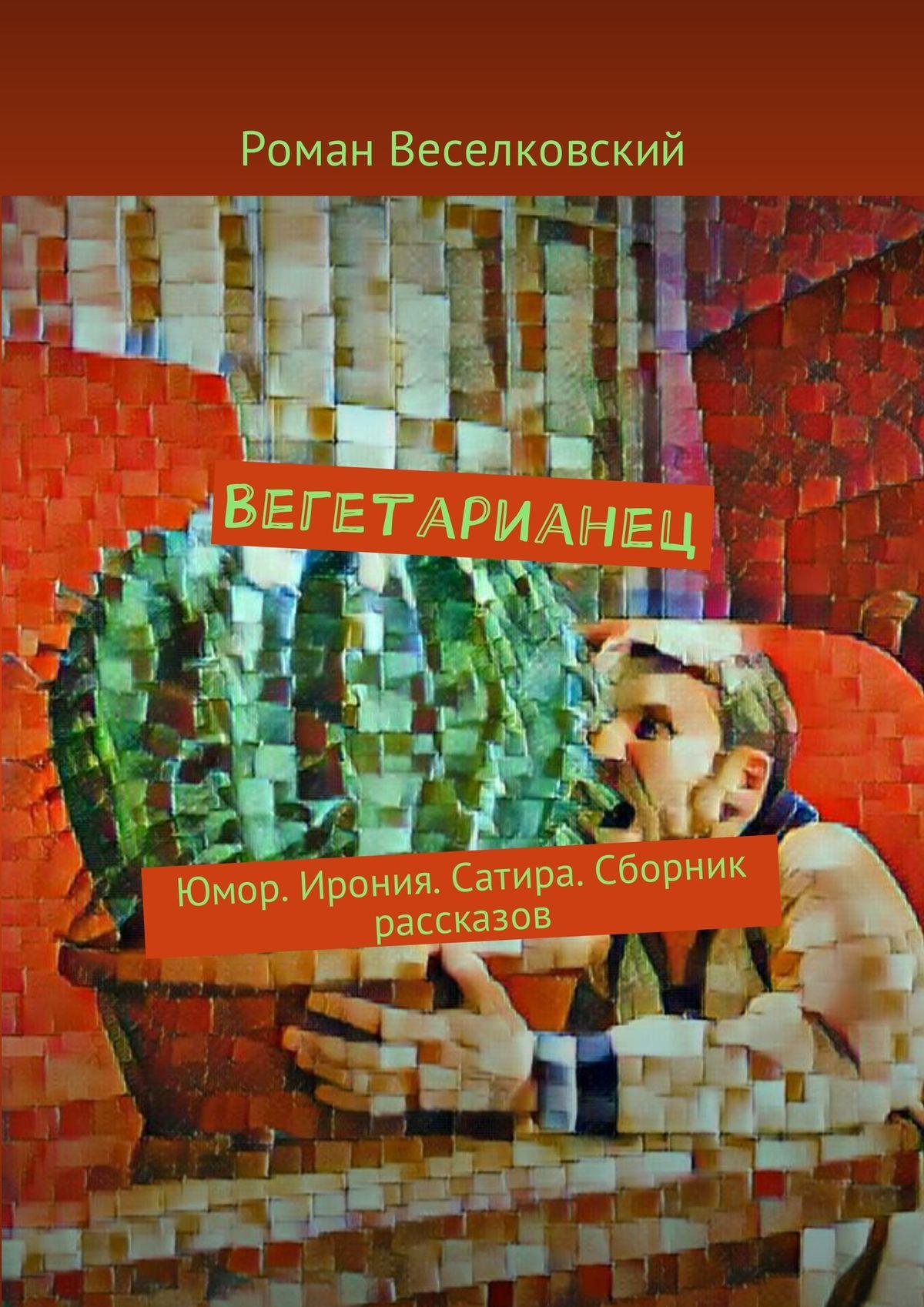 Роман Веселковский Вегетарианец. Юмор. Ирония. Сатира. Сборник рассказов с михалков сатира и юмор