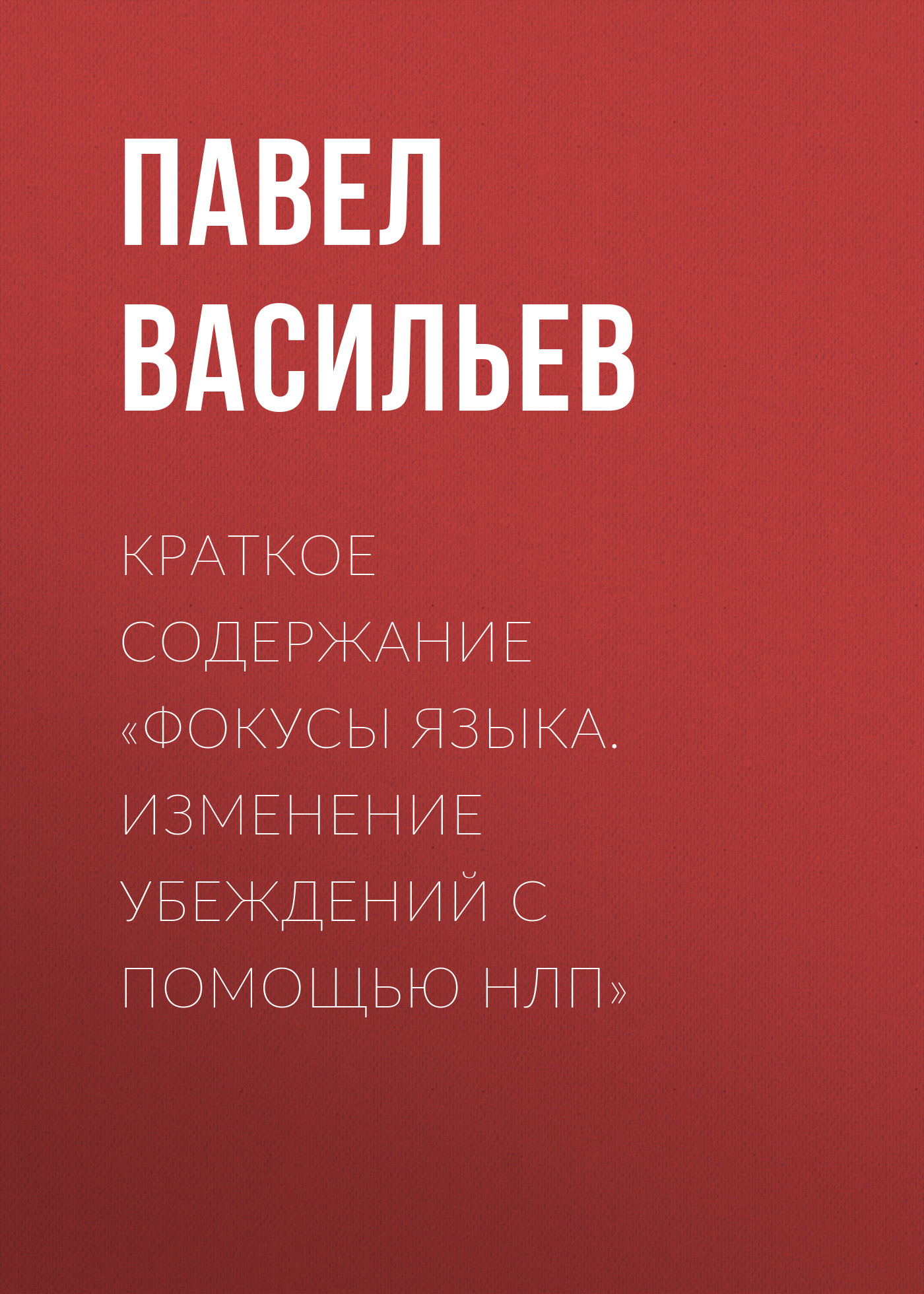 Павел Васильев Краткое содержание «Фокусы языка. Изменение убеждений с помощью НЛП» скачать книги по нлп