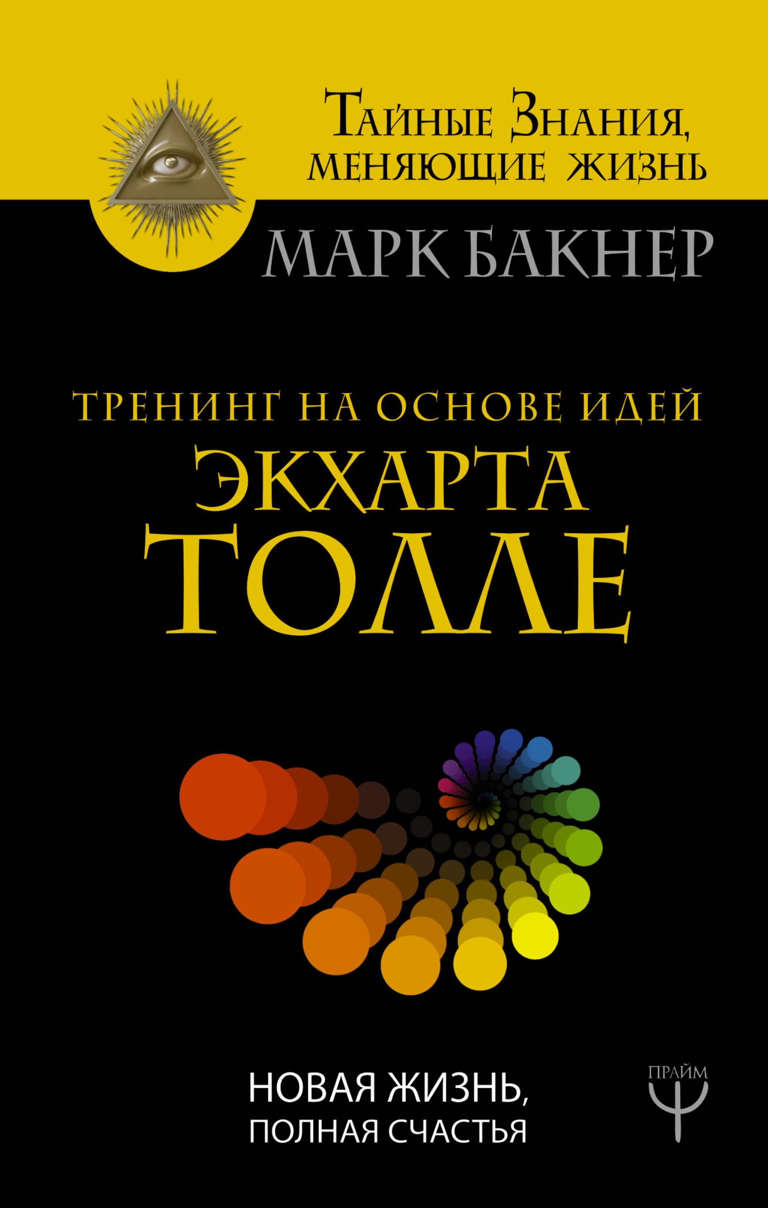 Марк Бакнер Тренинг на основе идей Экхарта Толле. Новая жизнь, полная счастья