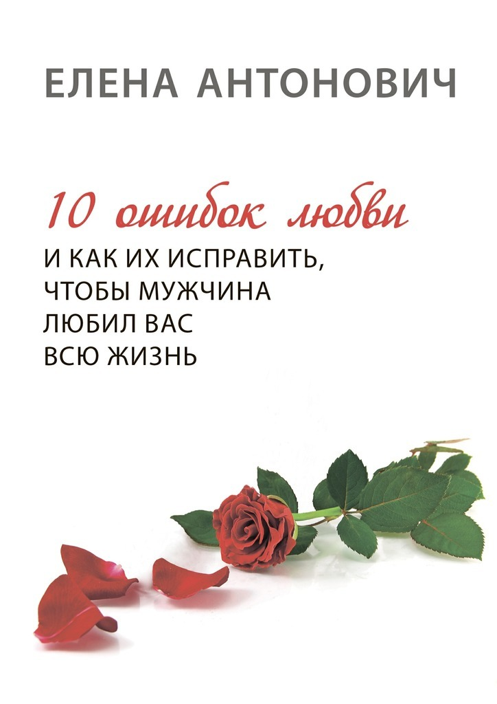 Елена Юрьевна Антонович 10 ошибок любви и как их исправить, чтобы мужчина любил вас всю жизнь елена юрьевна антонович 10 ошибок любви и как их исправить чтобы мужчина любил вас всю жизнь