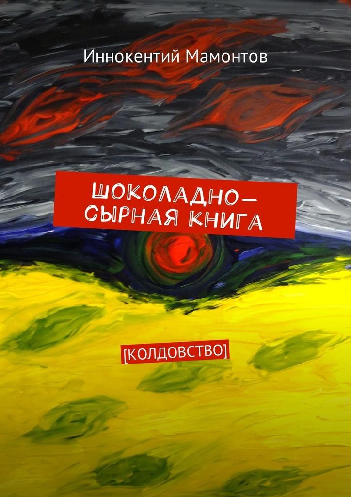 Иннокентий Мамонтов Шоколадно-сырная книга. Колдовство иннокентий мамонтов несуществующая книга