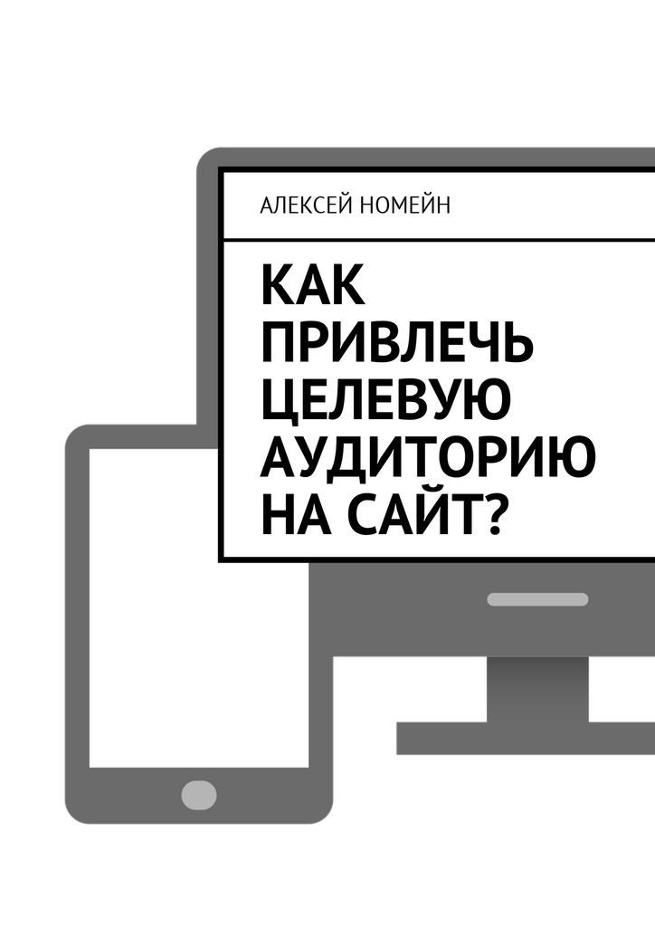 Алексей Номейн Как привлечь целевую аудиторию насайт? алексей номейн прибыльный сайт
