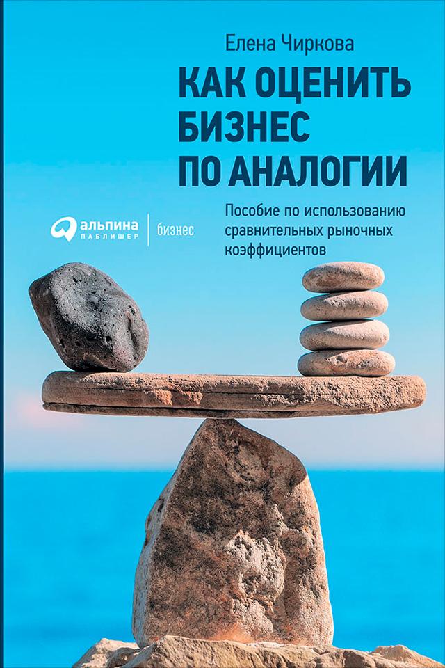 Елена Чиркова Как оценить бизнес по аналогии: Пособие по использованию сравнительных рыночных коэффициентов