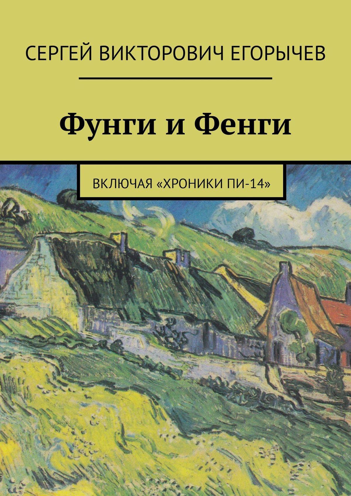 Сергей Викторович Егорычев Фунги и Фенги. Включая «Хроники Пи-14»