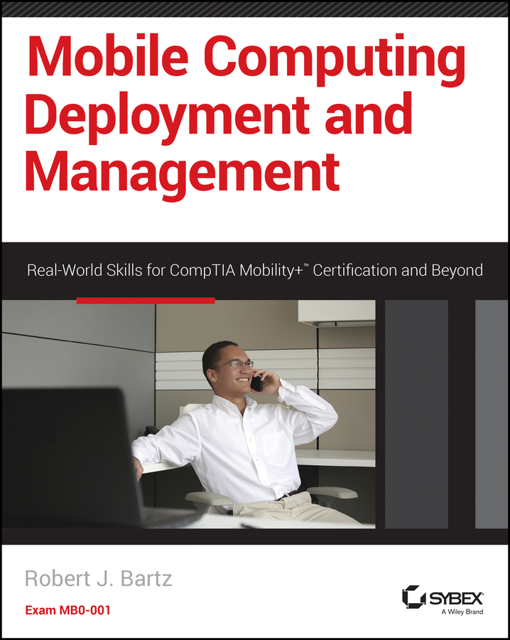 Robert Bartz J. Mobile Computing Deployment and Management. Real World Skills for CompTIA Mobility+ Certification and Beyond robert bartz j cwts certified wireless technology specialist official study guide pw0 071