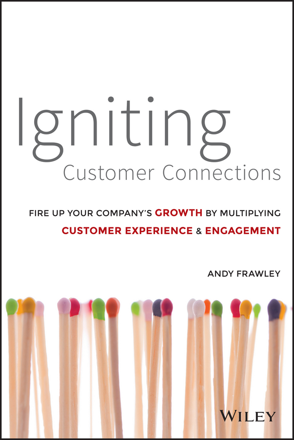 Andrew Frawley Igniting Customer Connections. Fire Up Your Company's Growth By Multiplying Customer Experience and Engagement andrew frawley igniting customer connections fire up your company s growth by multiplying customer experience and engagement