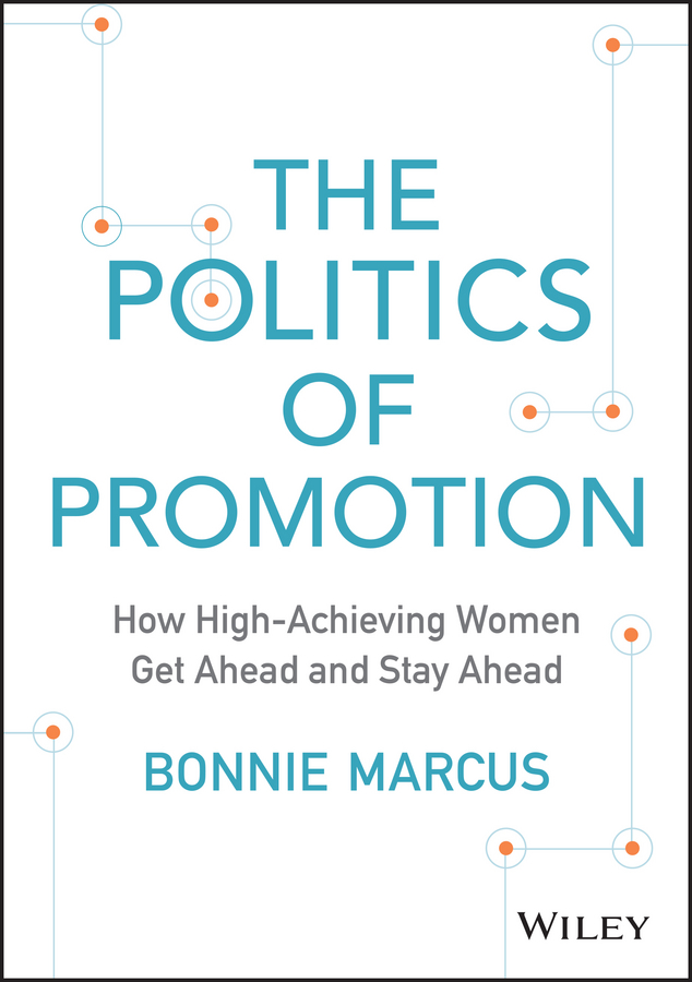 Bonnie Marcus The Politics of Promotion. How High-Achieving Women Get Ahead and Stay Ahead bonnie marcus the politics of promotion how high achieving women get ahead and stay ahead