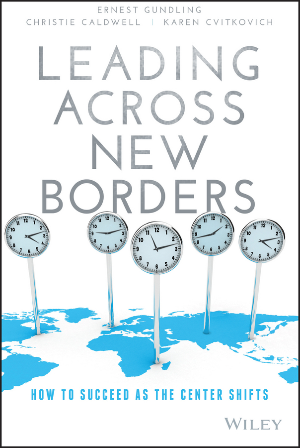 Ernest Gundling Leading Across New Borders. How to Succeed as the Center Shifts mark tibergien c the enduring advisory firm how to serve your clients more effectively and operate more efficiently