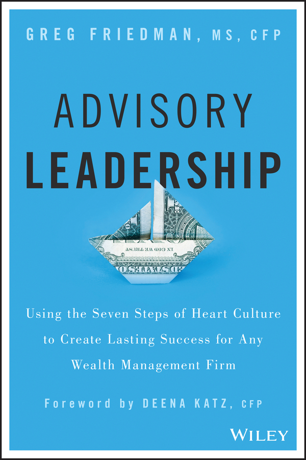 Greg Friedman Advisory Leadership. Using the Seven Steps of Heart Culture to Create Lasting Success for Any Wealth Management Firm trish power super freedom create a worry free financial future in 6 steps