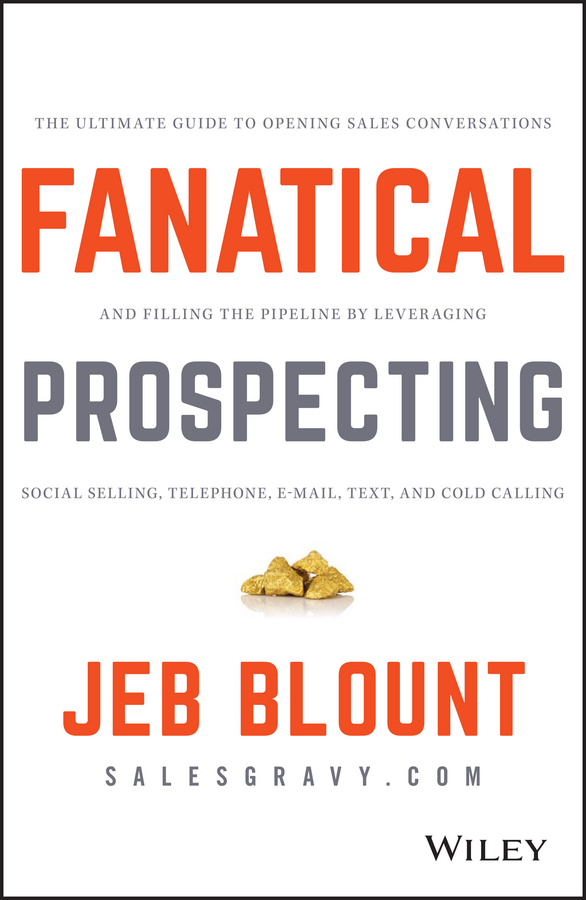 Jeb Blount Fanatical Prospecting. The Ultimate Guide to Opening Sales Conversations and Filling the Pipeline by Leveraging Social Selling, Telephone, Email, Text, and Cold Calling jeb blount sales eq how ultra high performers leverage sales specific emotional intelligence to close the complex deal