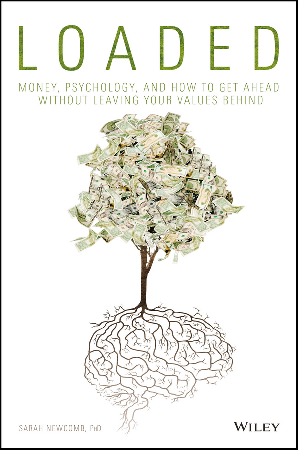Sarah Newcomb Loaded. Money, Psychology, and How to Get Ahead without Leaving Your Values Behind jeffrey magee your trajectory code how to change your decisions actions and directions to become part of the top 1% high achievers isbn 9781119043331