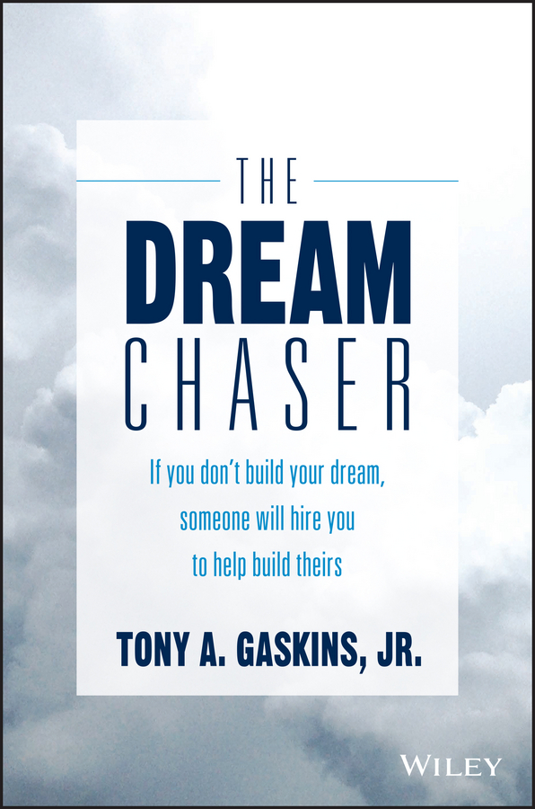 Tony Gaskins A. The Dream Chaser. If You Don't Build Your Dream, Someone Will Hire You to Help Build Theirs
