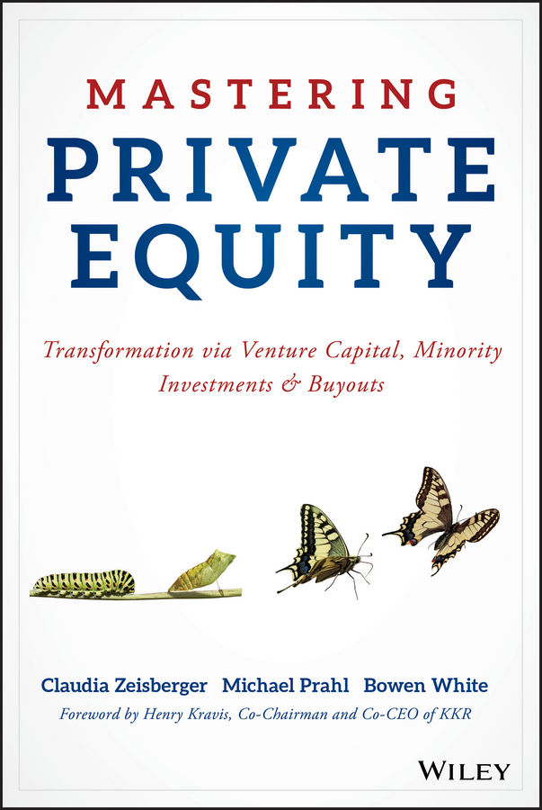 Bowen White Mastering Private Equity. Transformation via Venture Capital, Minority Investments and Buyouts steven davidoff m gods at war shotgun takeovers government by deal and the private equity implosion