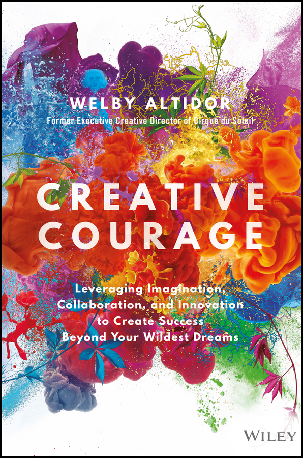 Welby Altidor Creative Courage. Leveraging Imagination, Collaboration, and Innovation to Create Success Beyond Your Wildest Dreams michael roberto a unlocking creativity how to solve any problem and make the best decisions by shifting creative mindsets
