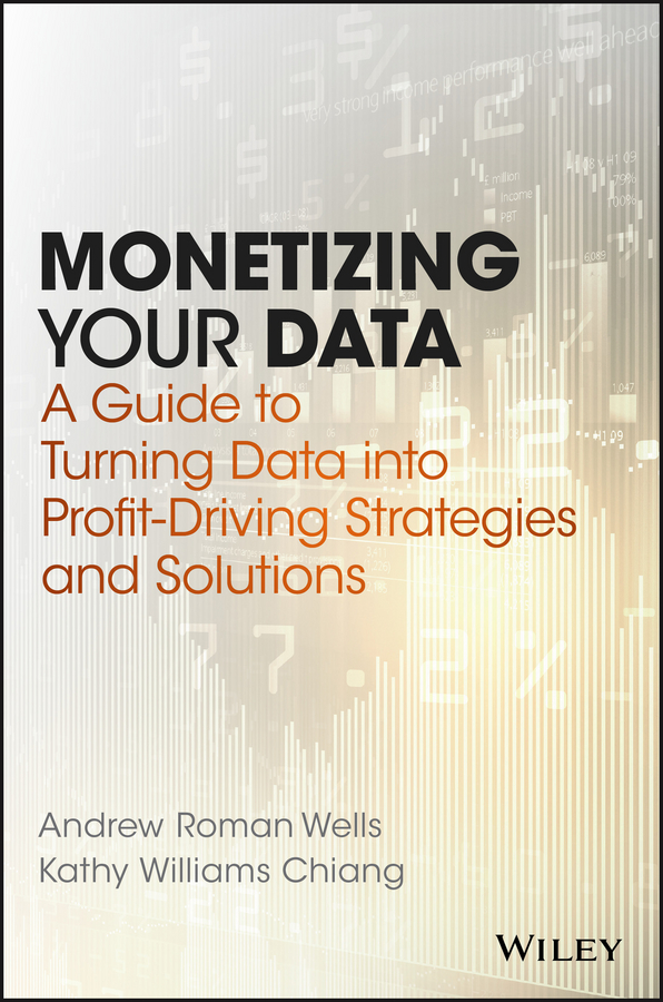 Andrew Wells Roman Monetizing Your Data. A Guide to Turning Data into Profit-Driving Strategies and Solutions