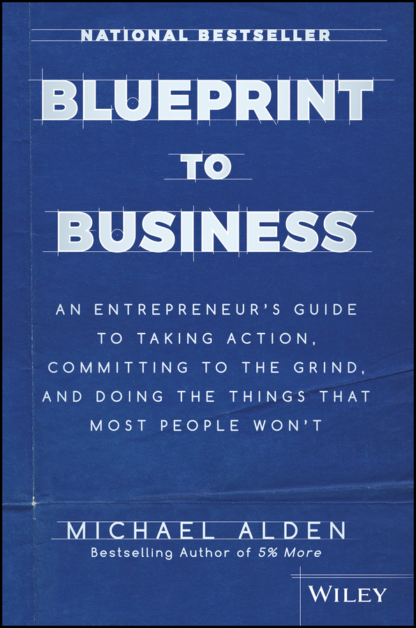 Michael Alden Blueprint to Business. An Entrepreneur's Guide to Taking Action, Committing to the Grind, And Doing the Things That Most People Won't