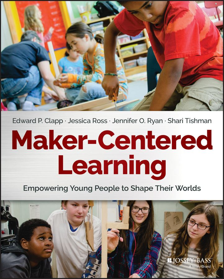 Jessica Ross Maker-Centered Learning. Empowering Young People to Shape Their Worlds william horton e learning by design
