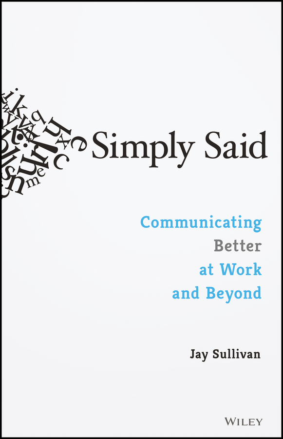 Jay Sullivan Simply Said. Communicating Better at Work and Beyond you said forever