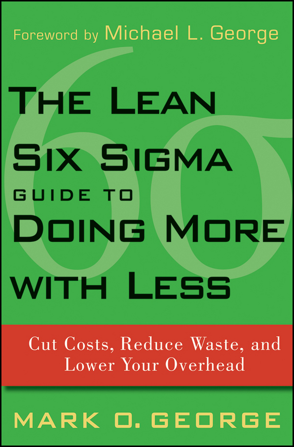Mark George O. The Lean Six Sigma Guide to Doing More With Less. Cut Costs, Reduce Waste, and Lower Your Overhead george eckes six sigma team dynamics the elusive key to project success