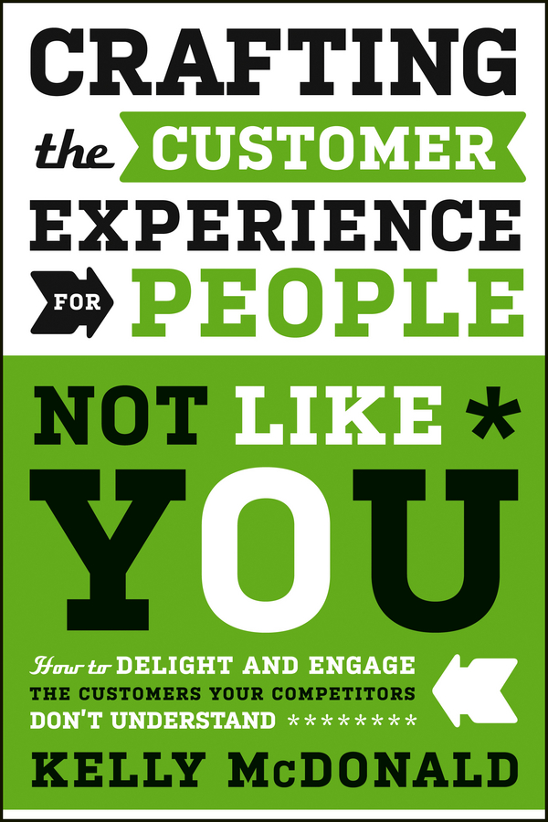 Kelly McDonald Crafting the Customer Experience For People Not Like You. How to Delight and Engage the Customers Your Competitors Don't Understand bob kelleher customer experience for dummies