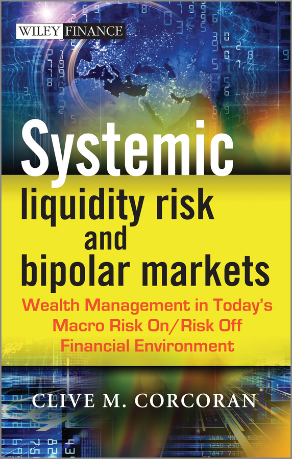 Clive Corcoran M. Systemic Liquidity Risk and Bipolar Markets. Wealth Management in Today's Macro Risk On / Risk Off Financial Environment managing operational risk in financial markets