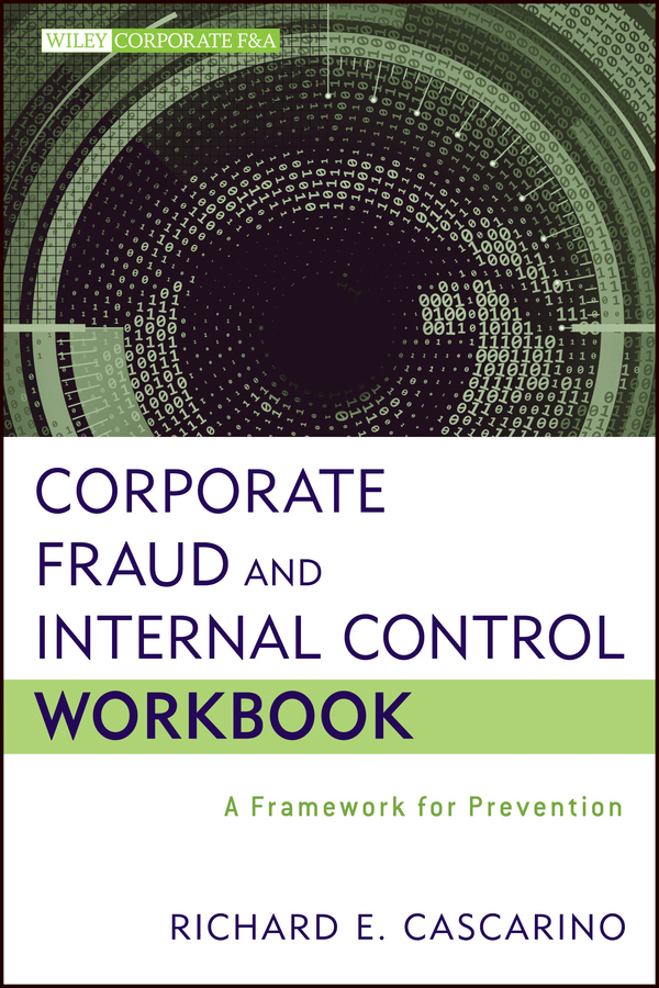Richard Cascarino E. Corporate Fraud and Internal Control Workbook. A Framework for Prevention steve dawson internal control anti fraud program design for the small business a guide for companies not subject to the sarbanes oxley act
