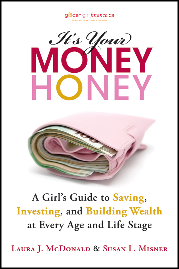 Laura McDonald J. It's Your Money, Honey. A Girl's Guide to Saving, Investing, and Building Wealth at Every Age and Life Stage laura rowley money and happiness a guide to living the good life