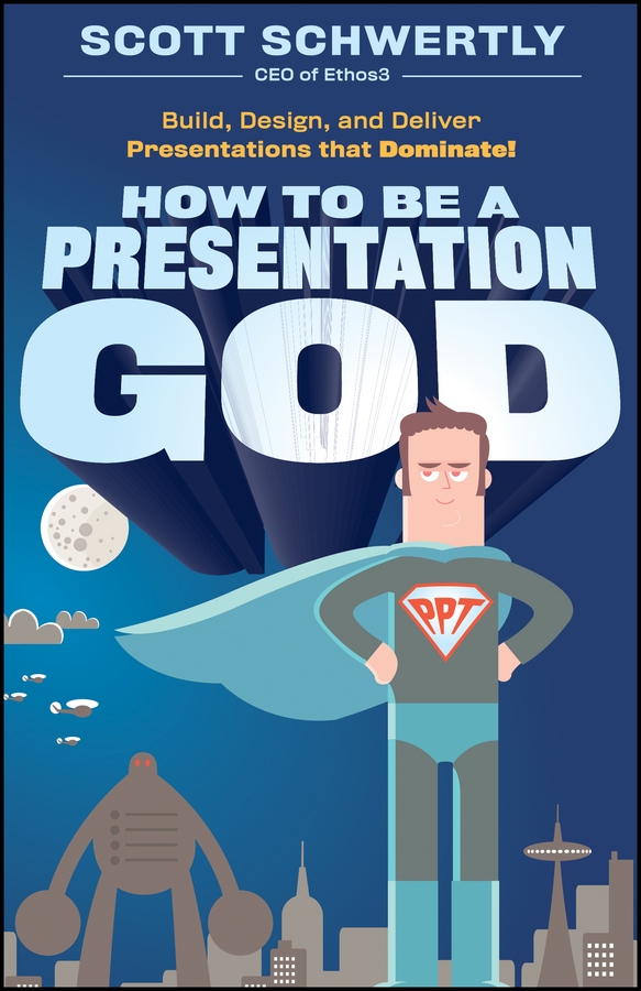 Scott Schwertly How to be a Presentation God. Build, Design, and Deliver Presentations that Dominate