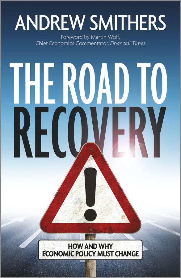 Andrew Smithers The Road to Recovery. How and Why Economic Policy Must Change