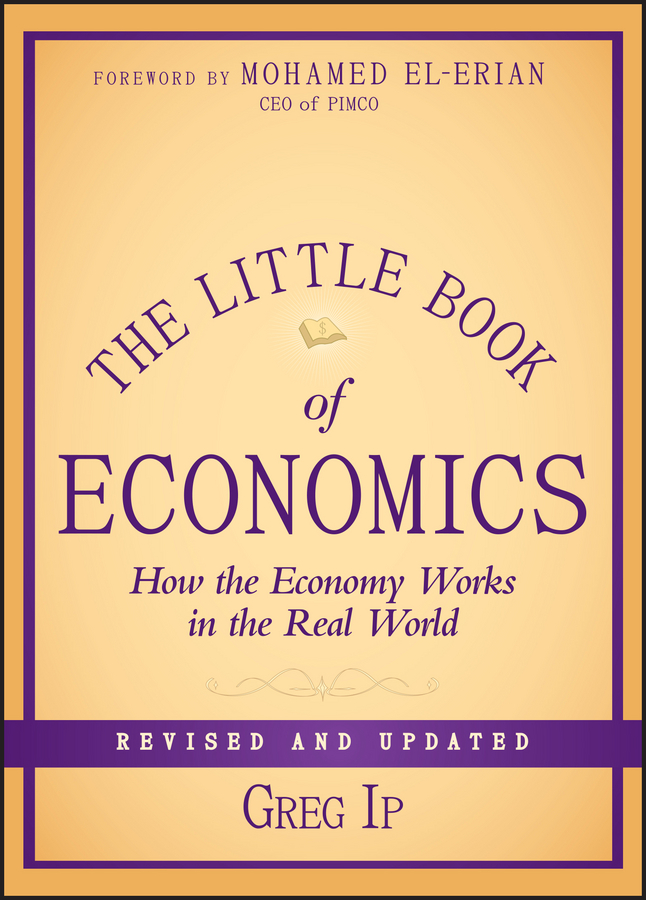Greg Ip The Little Book of Economics. How the Economy Works in the Real World sumeet desai what you need to know about economics