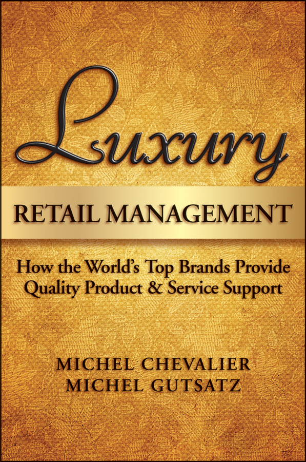Michel Chevalier Luxury Retail Management. How the World's Top Brands Provide Quality Product and Service Support michel chevalier luxury retail management how the world s top brands provide quality product and service support