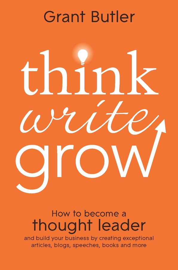 Grant Butler Think Write Grow. How to Become a Thought Leader and Build Your Business by Creating Exceptional Articles, Blogs, Speeches, Books and More forums