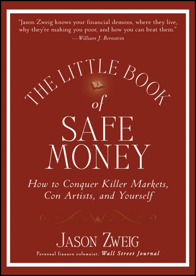 Jason Zweig The Little Book of Safe Money. How to Conquer Killer Markets, Con Artists, and Yourself john mauldin the little book of bull s eye investing finding value generating absolute returns and controlling risk in turbulent markets