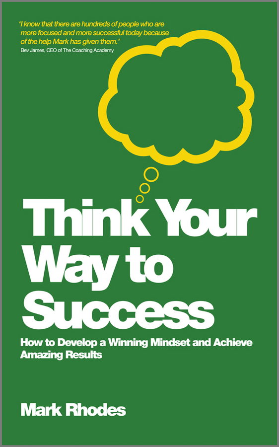 Mark Rhodes Think Your Way To Success. How to Develop a Winning Mindset and Achieve Amazing Results joseph luciani j the power of self coaching the five essential steps to creating the life you want