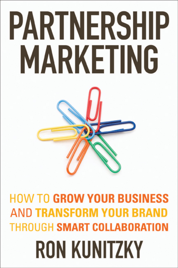 Ron Kunitzky Partnership Marketing. How to Grow Your Business and Transform Your Brand Through Smart Collaboration carolyn tate conscious marketing how to create an awesome business with a new approach to marketing