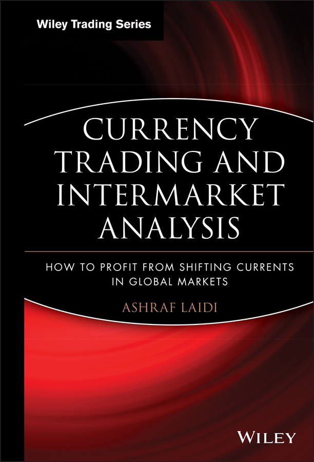Ashraf Laidi Currency Trading and Intermarket Analysis. How to Profit from the Shifting Currents in Global Markets john murphy j intermarket analysis profiting from global market relationships