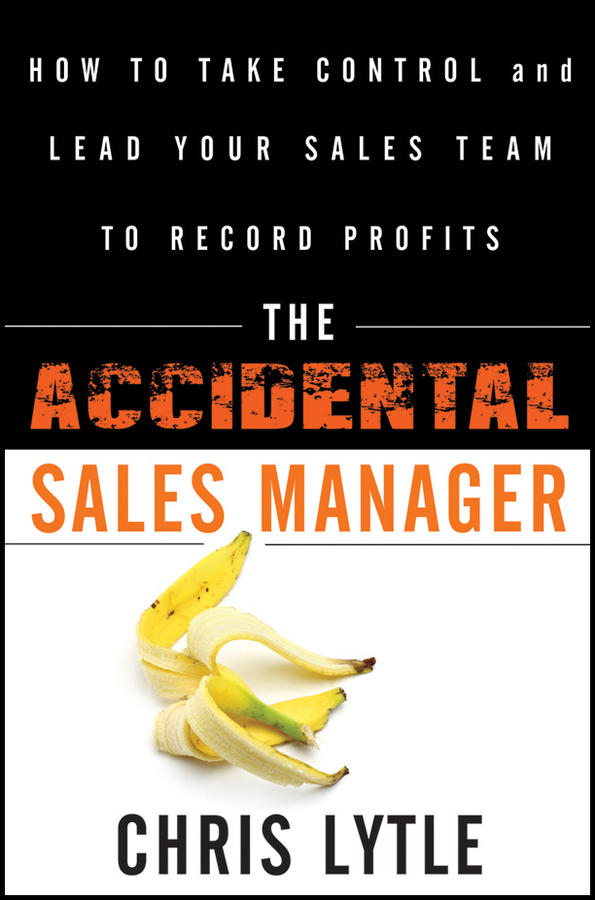 Chris Lytle The Accidental Sales Manager. How to Take Control and Lead Your Sales Team to Record Profits chris lytle the accidental sales manager how to take control and lead your sales team to record profits