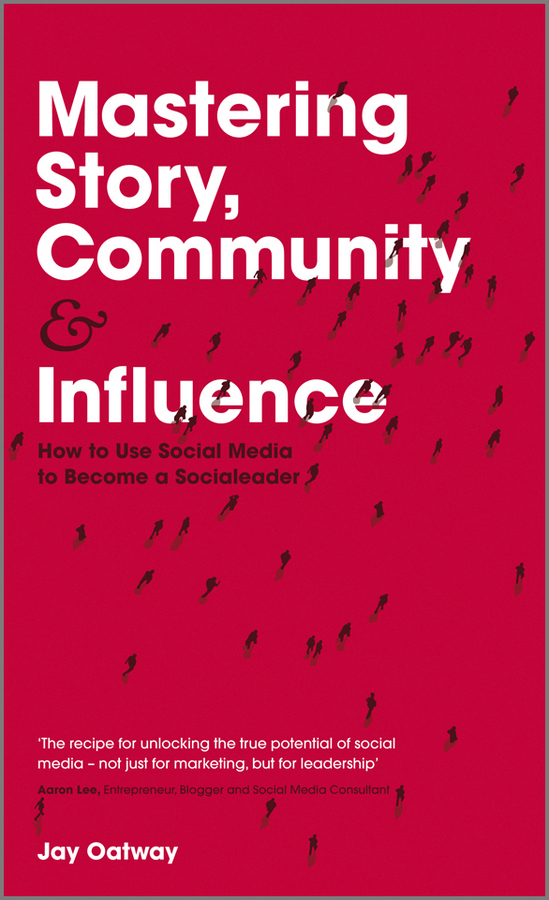 Jay Oatway Mastering Story, Community and Influence. How to Use Social Media to Become a Socialeader nancy flynn the social media handbook rules policies and best practices to successfully manage your organization s social media presence posts and potential