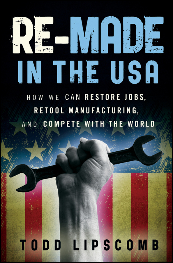 Todd Lipscomb Re-Made in the USA. How We Can Restore Jobs, Retool Manufacturing, and Compete With the World new balance 990v2 made in the usa