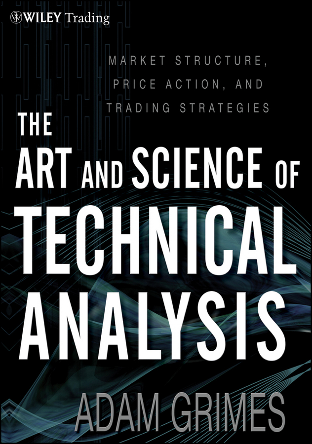 Adam Grimes The Art and Science of Technical Analysis. Market Structure, Price Action and Trading Strategies