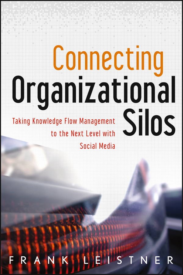 Frank Leistner Connecting Organizational Silos. Taking Knowledge Flow Management to the Next Level with Social Media beth kanter the networked nonprofit connecting with social media to drive change