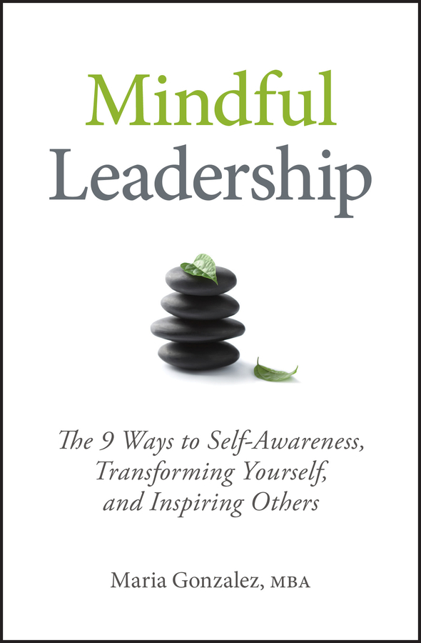 Maria Gonzalez Mindful Leadership. The 9 Ways to Self-Awareness, Transforming Yourself, and Inspiring Others