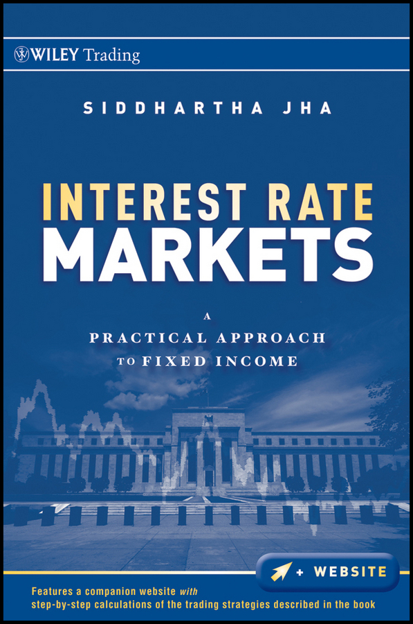 Siddhartha Jha Interest Rate Markets. A Practical Approach to Fixed Income bruce tuckman fixed income securities tools for today s markets