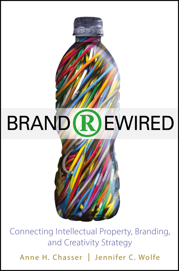 Jennifer Wolfe C. Brand Rewired. Connecting Branding, Creativity, and Intellectual Property Strategy intellectual property
