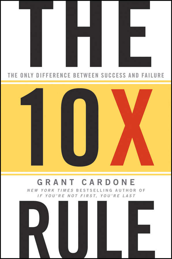 Grant Cardone The 10X Rule. The Only Difference Between Success and Failure abbey beathan summary of give and take why helping others drives our success by adam m grant ph d