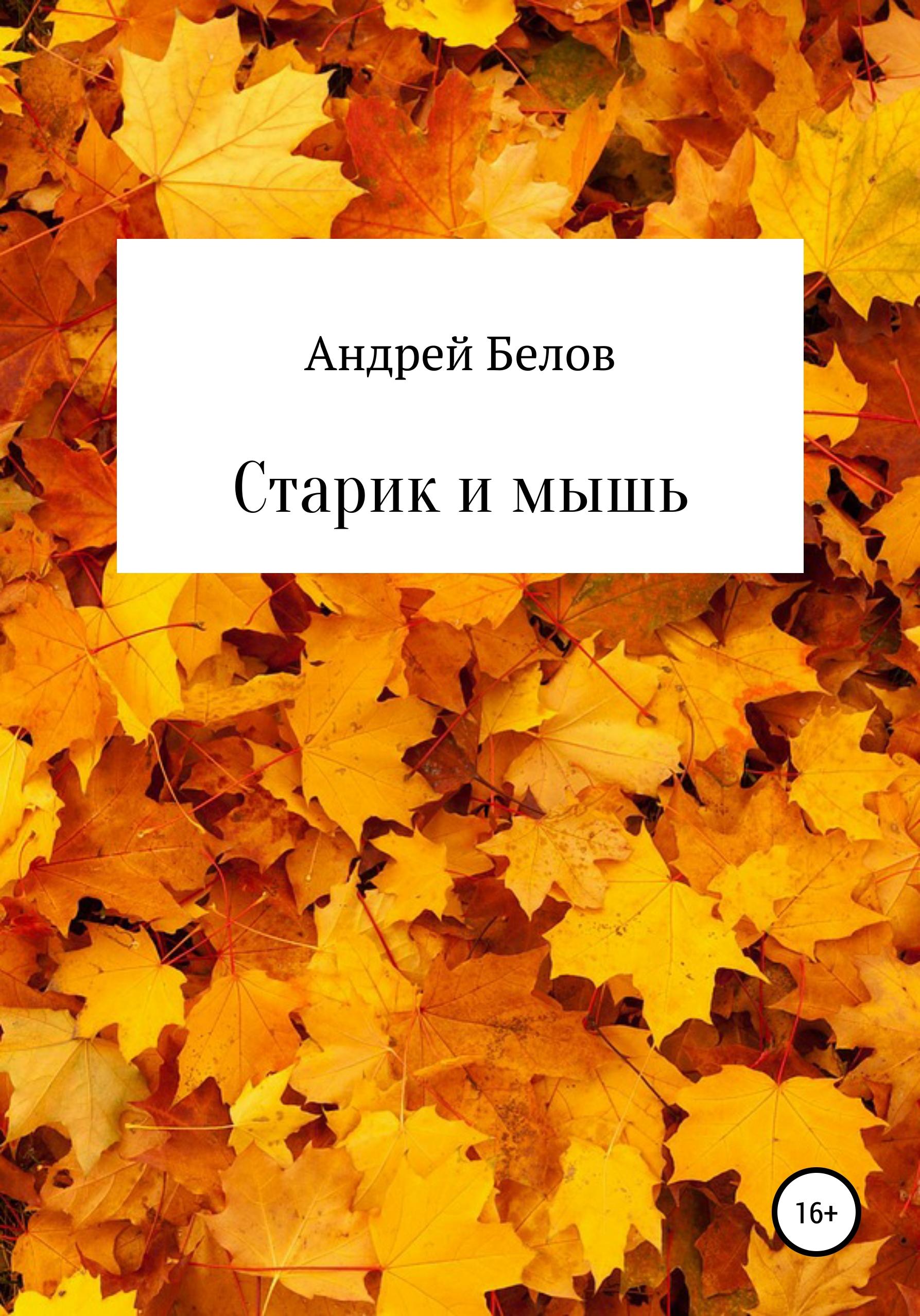 Андрей Викторович Белов Старик и мышь андрей викторович белов иуда