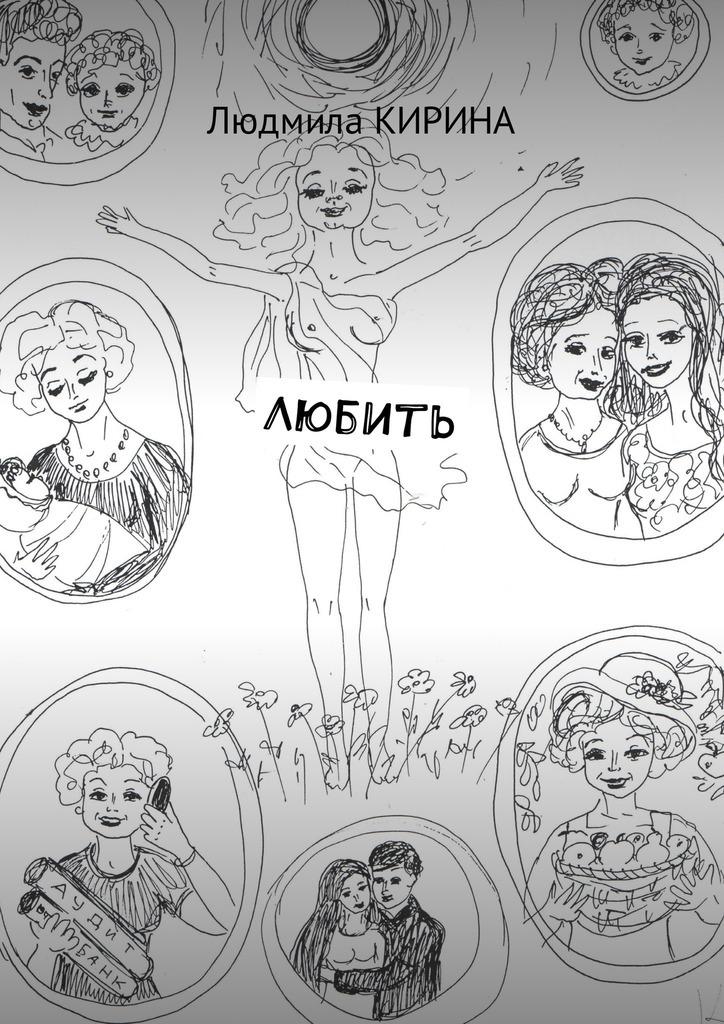 Людмила Александровна Кирина Любить